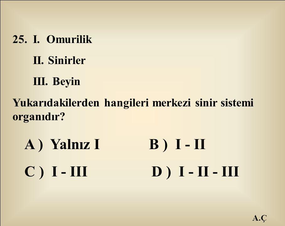 A.Ç 25. I. Omurilik II. Sinirler III. Beyin Yukarıdakilerden hangileri merkezi sinir sistemi organıdır? A ) Yalnız I B ) I - II C ) I - III D ) I - II