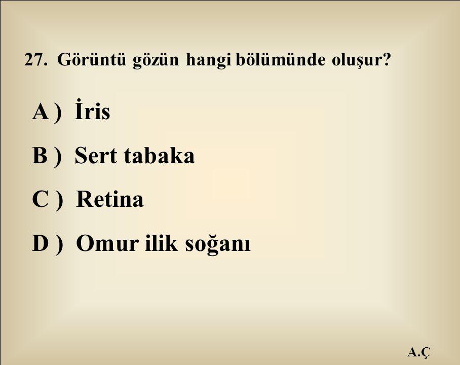 A.Ç 27. Görüntü gözün hangi bölümünde oluşur? A ) İris B ) Sert tabaka C ) Retina D ) Omur ilik soğanı