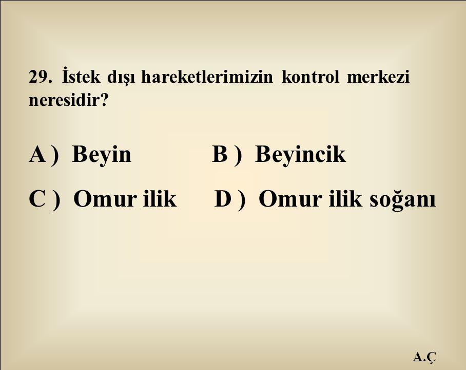 A.Ç 29. İstek dışı hareketlerimizin kontrol merkezi neresidir? A ) Beyin B ) Beyincik C ) Omur ilik D ) Omur ilik soğanı