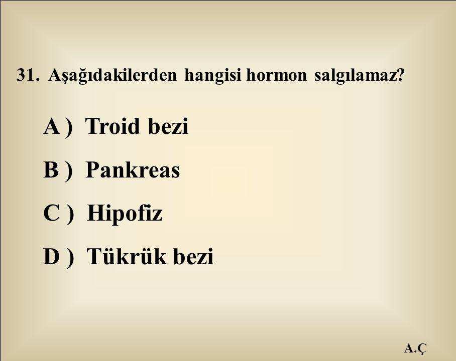 A.Ç 31. Aşağıdakilerden hangisi hormon salgılamaz? A ) Troid bezi B ) Pankreas C ) Hipofiz D ) Tükrük bezi