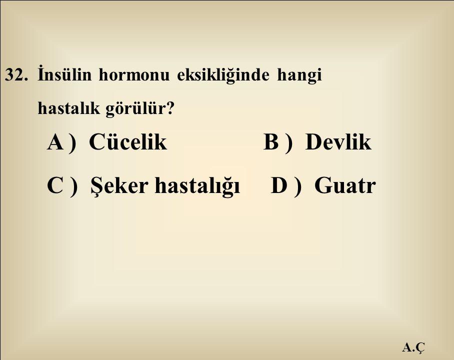 A.Ç 32. İnsülin hormonu eksikliğinde hangi hastalık görülür? A ) Cücelik B ) Devlik C ) Şeker hastalığı D ) Guatr