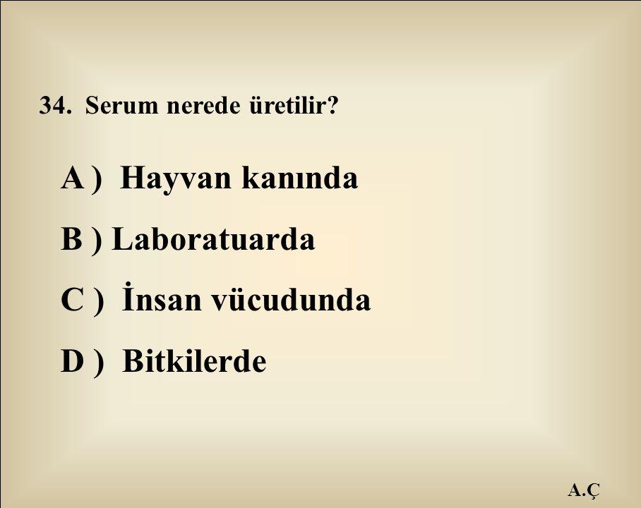 A.Ç 34. Serum nerede üretilir? A ) Hayvan kanında B ) Laboratuarda C ) İnsan vücudunda D ) Bitkilerde