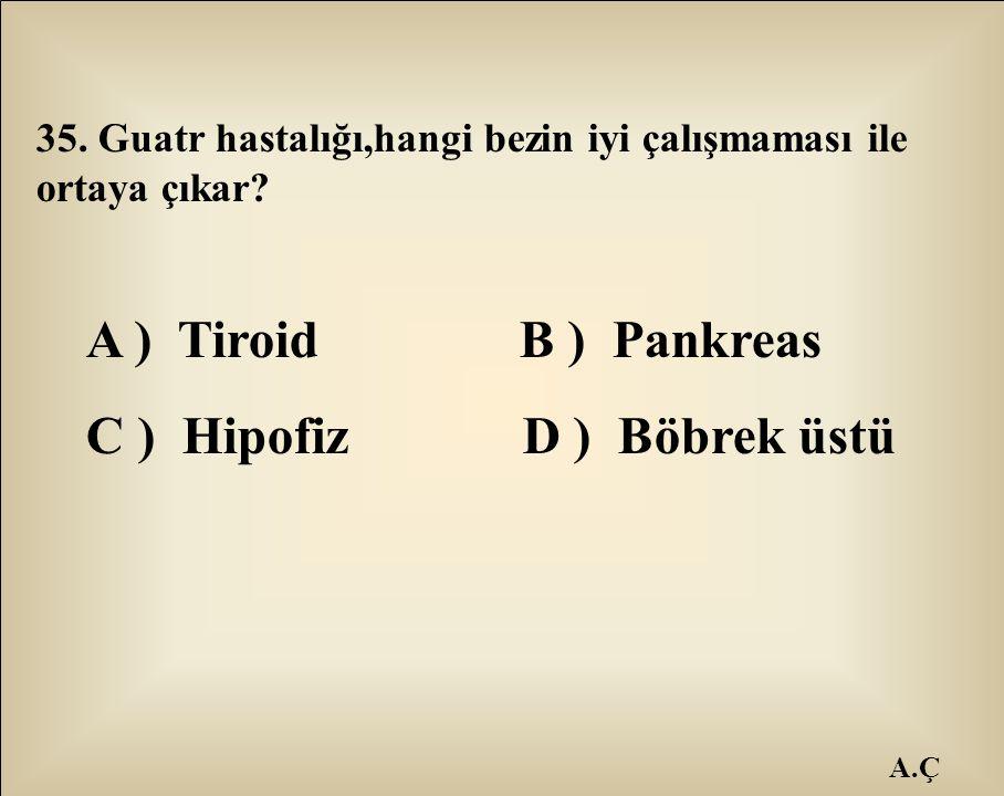A.Ç 35. Guatr hastalığı,hangi bezin iyi çalışmaması ile ortaya çıkar? A ) Tiroid B ) Pankreas C ) Hipofiz D ) Böbrek üstü