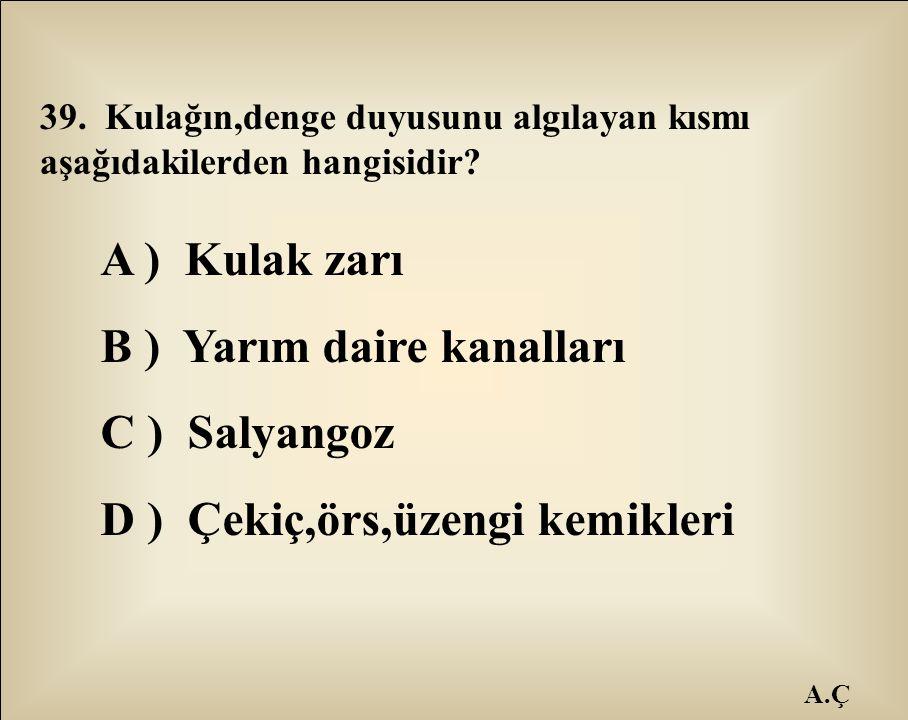 A.Ç 39. Kulağın,denge duyusunu algılayan kısmı aşağıdakilerden hangisidir? A ) Kulak zarı B ) Yarım daire kanalları C ) Salyangoz D ) Çekiç,örs,üzengi