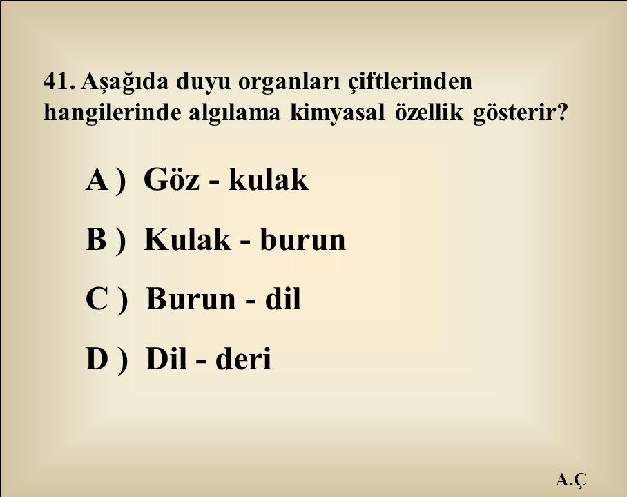A.Ç 41. Aşağıda duyu organları çiftlerinden hangilerinde algılama kimyasal özellik gösterir? A ) Göz - kulak B ) Kulak - burun C ) Burun - dil D ) Dil