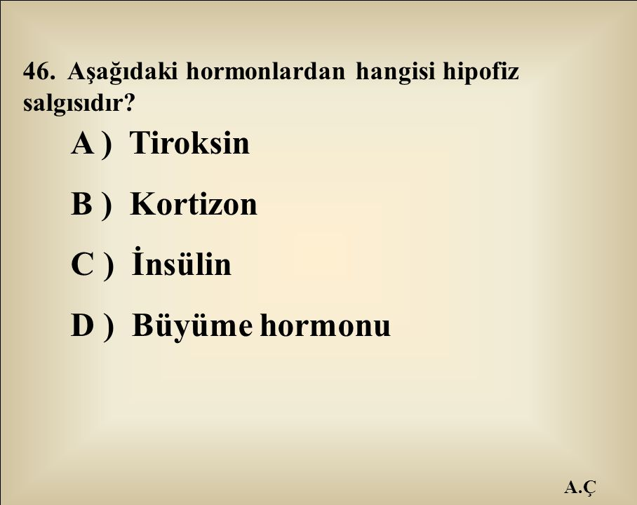 A.Ç 46. Aşağıdaki hormonlardan hangisi hipofiz salgısıdır? A ) Tiroksin B ) Kortizon C ) İnsülin D ) Büyüme hormonu