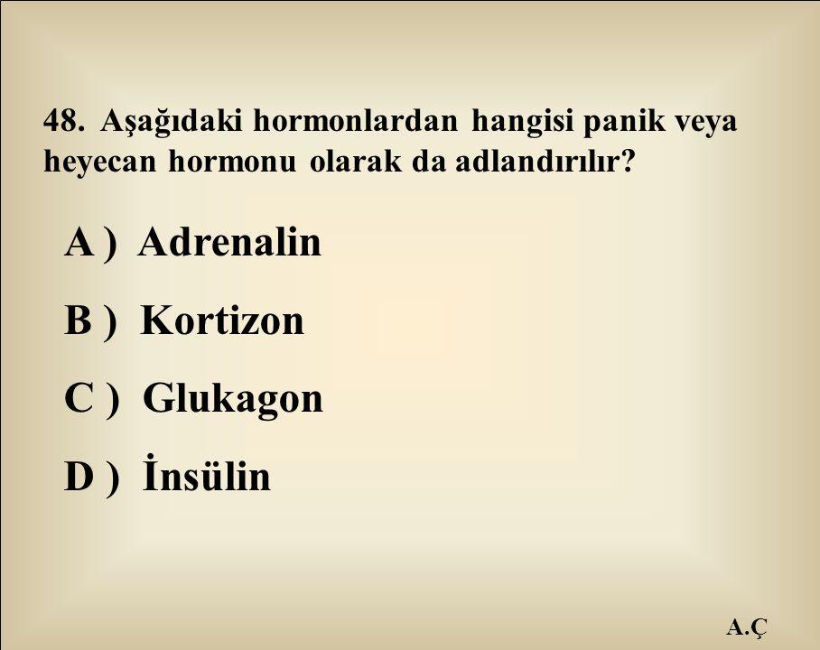 A.Ç 48. Aşağıdaki hormonlardan hangisi panik veya heyecan hormonu olarak da adlandırılır? A ) Adrenalin B ) Kortizon C ) Glukagon D ) İnsülin