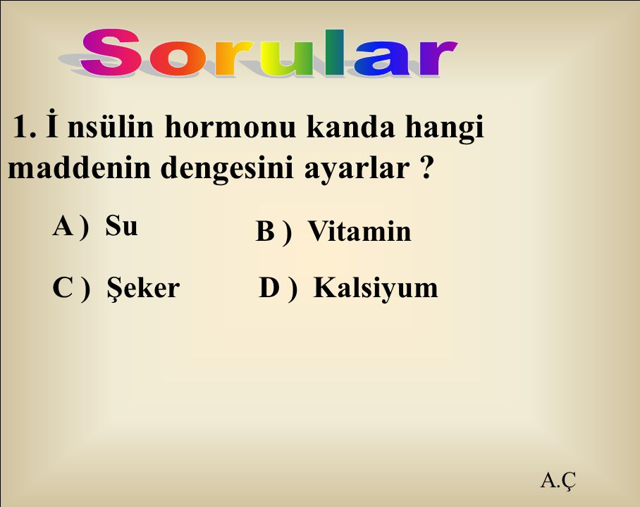 A.Ç 1. İ nsülin hormonu kanda hangi maddenin dengesini ayarlar ? A ) Su B ) Vitamin C ) Şeker D ) Kalsiyum