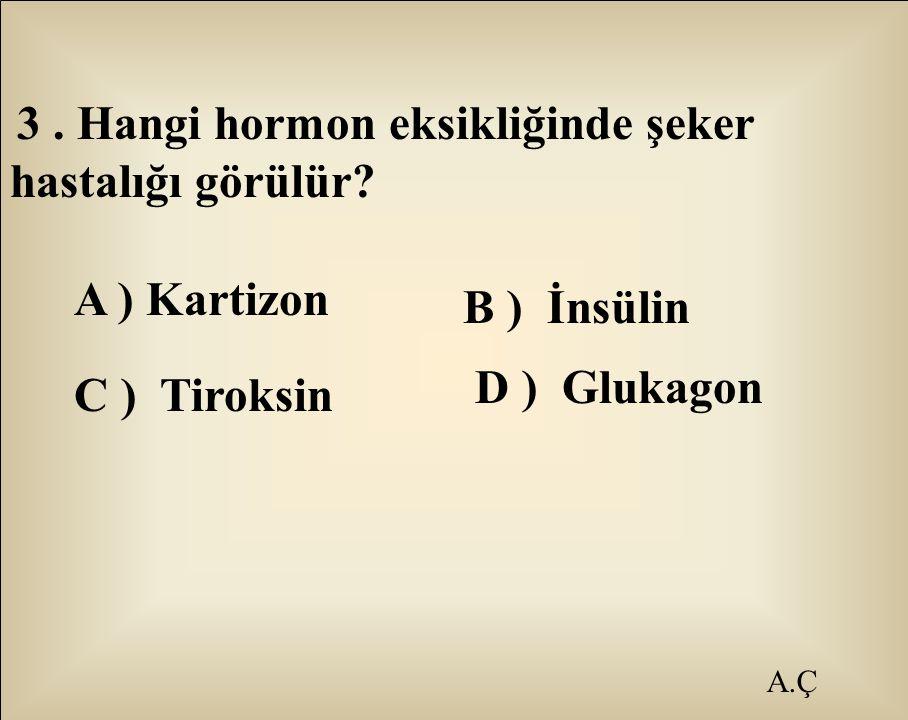 A.Ç 3. Hangi hormon eksikliğinde şeker hastalığı görülür? A ) Kartizon B ) İnsülin C ) Tiroksin D ) Glukagon