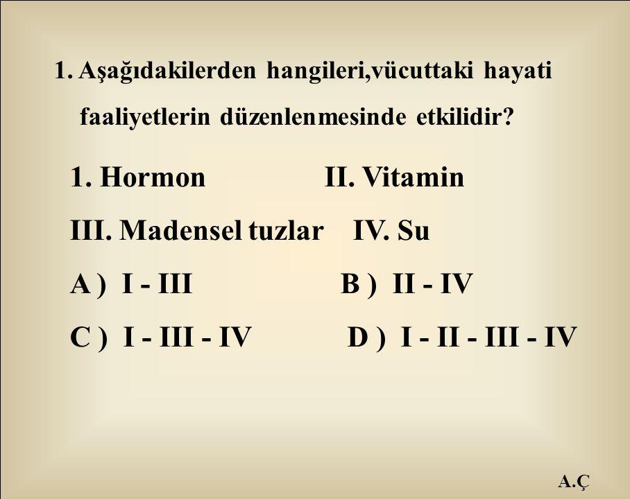 1. Aşağıdakilerden hangileri,vücuttaki hayati faaliyetlerin düzenlenmesinde etkilidir? 1. Hormon II. Vitamin III. Madensel tuzlar IV. Su A ) I - III B