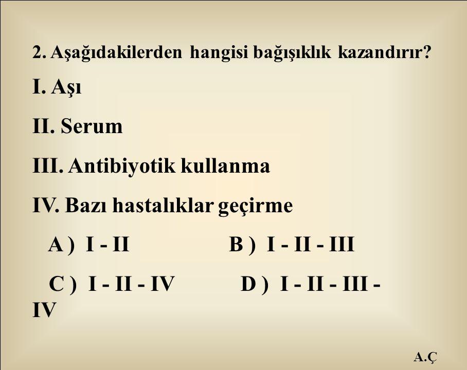 A.Ç 2. Aşağıdakilerden hangisi bağışıklık kazandırır? I. Aşı II. Serum III. Antibiyotik kullanma IV. Bazı hastalıklar geçirme A ) I - II B ) I - II -