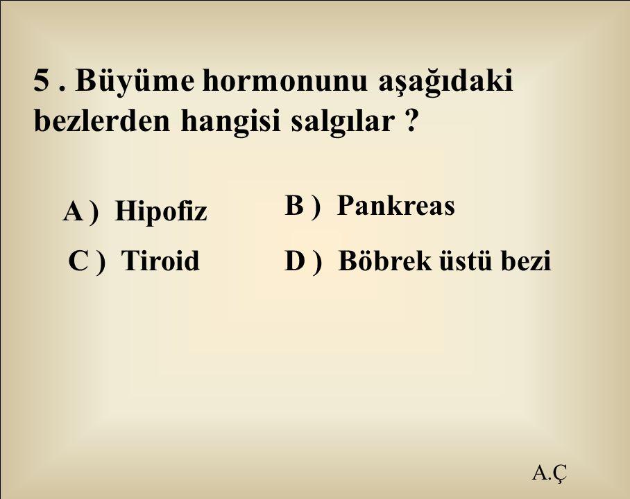 A.Ç 5. Büyüme hormonunu aşağıdaki bezlerden hangisi salgılar ? A ) Hipofiz B ) Pankreas C ) TiroidD ) Böbrek üstü bezi