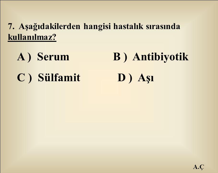 A.Ç 7. Aşağıdakilerden hangisi hastalık sırasında kullanılmaz? A ) Serum B ) Antibiyotik C ) Sülfamit D ) Aşı