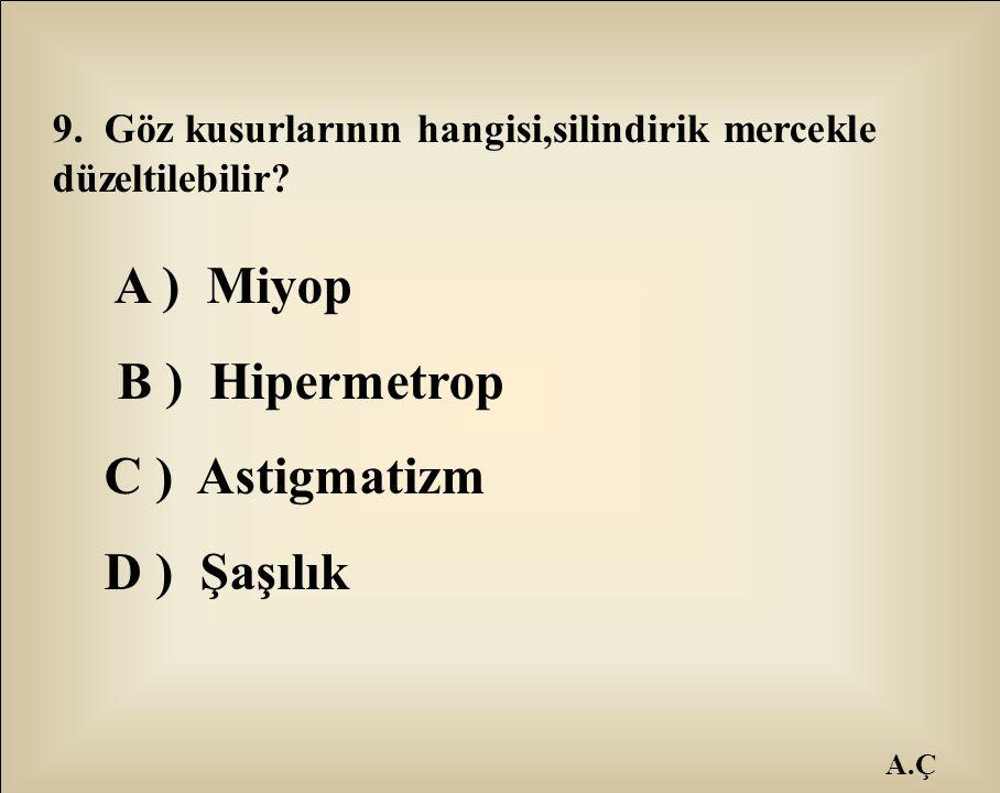 A.Ç 9. Göz kusurlarının hangisi,silindirik mercekle düzeltilebilir? A ) Miyop B ) Hipermetrop C ) Astigmatizm D ) Şaşılık