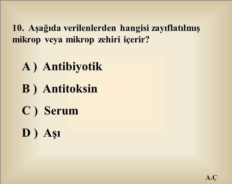A.Ç 10. Aşağıda verilenlerden hangisi zayıflatılmış mikrop veya mikrop zehiri içerir? A ) Antibiyotik B ) Antitoksin C ) Serum D ) Aşı