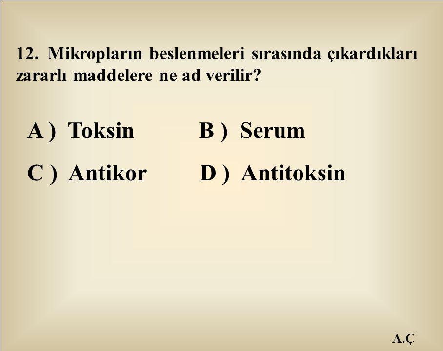 A.Ç 12. Mikropların beslenmeleri sırasında çıkardıkları zararlı maddelere ne ad verilir? A ) Toksin B ) Serum C ) Antikor D ) Antitoksin