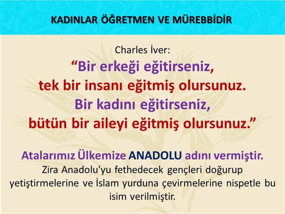 """KADINLAR ÖĞRETMEN VE MÜREBBİDİR Charles İver: """"Bir erkeği eğitirseniz, tek bir insanı eğitmiş olursunuz. Bir kadını eğitirseniz, bütün bir aileyi eğit"""