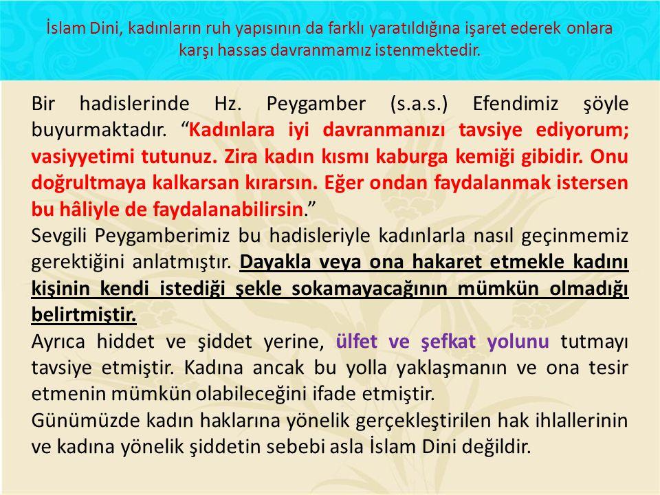 İslam Dini, kadınların ruh yapısının da farklı yaratıldığına işaret ederek onlara karşı hassas davranmamız istenmektedir. Bir hadislerinde Hz. Peygamb
