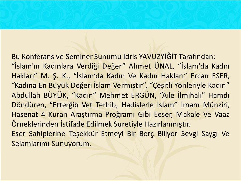 """Bu Konferans ve Seminer Sunumu İdris YAVUZYİĞİT Tarafından; """"İslam'ın Kadınlara Verdiği Değer"""" Ahmet ÜNAL, """"İslam'da Kadın Hakları"""" M. Ş. K., """"İslam'd"""