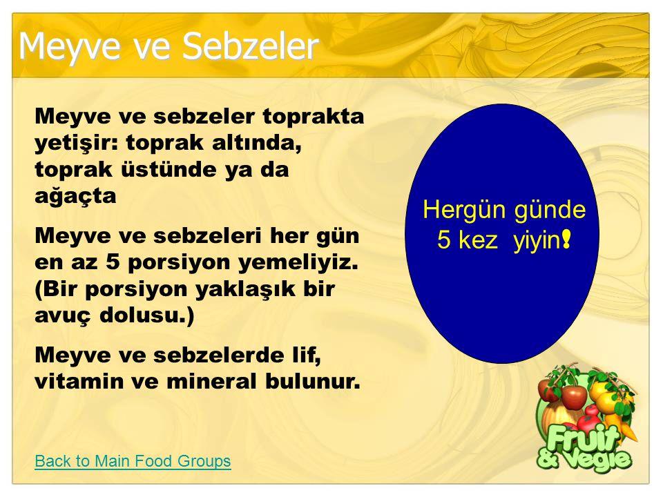 Meyve ve Sebzeler Back to Main Food Groups Meyve ve sebzeler toprakta yetişir: toprak altında, toprak üstünde ya da ağaçta Meyve ve sebzeleri her gün