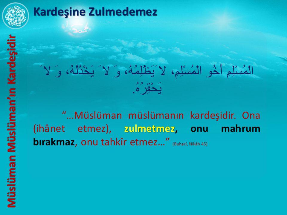 """الْمُسْلِمِ أَخُو الْمُسْلِمِ، لا َيَظْلِمُهُ، وَ لا َ يَخْذُلُهُ، وَ لا َ يَحْقِرُهُ. zulmetmez """"…Müslüman müslümanın kardeşidir. Ona (ihânet etmez),"""
