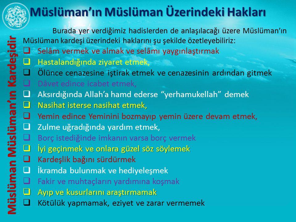 Burada yer verdiğimiz hadislerden de anlaşılacağı üzere Müslüman'ın Müslüman kardeşi üzerindeki haklarını şu şekilde özetleyebiliriz:  Selâm vermek v