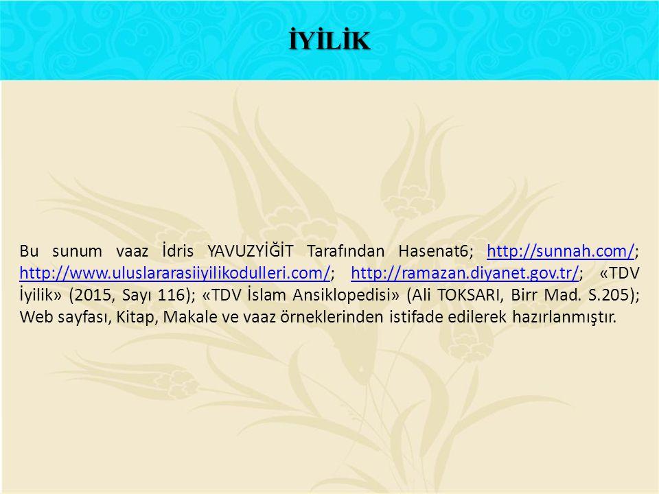 Bu sunum vaaz İdris YAVUZYİĞİT Tarafından Hasenat6; http://sunnah.com/; http://www.uluslararasiiyilikodulleri.com/; http://ramazan.diyanet.gov.tr/; «T