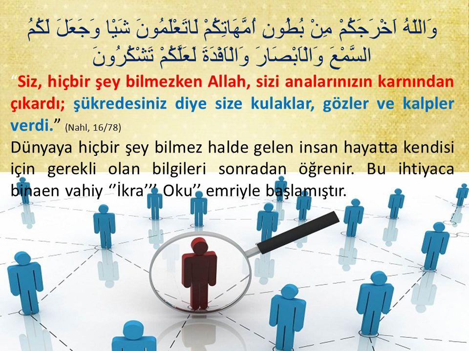 وَاللّهُ اَخْرَجَكُمْ مِنْ بُطُونِ اُمَّهَاتِكُمْ لَاتَعْلَمُونَ شَيْا وَجَعَلَ لَكُمُ السَّمْعَ وَالْاَبْصَارَ وَالْاَفْدَةَ لَعَلَّكُمْ تَشْكُرُونَ Siz, hiçbir şey bilmezken Allah, sizi analarınızın karnından çıkardı; şükredesiniz diye size kulaklar, gözler ve kalpler verdi. (Nahl, 16/78) Dünyaya hiçbir şey bilmez halde gelen insan hayatta kendisi için gerekli olan bilgileri sonradan öğrenir.