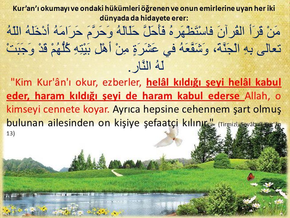 Kur'an'ı okumayı ve ondaki hükümleri öğrenen ve onun emirlerine uyan her iki dünyada da hidayete erer: مَنْ قَرَأ القُرآنَ فاسْتَظْهَرهُ فَأَحَلَّ حَلَالَهُ وَحَرَّمَ حَرَامَهُ أدْخَلهُ اللّهُ تعالى بِهِ الْجَنَّةَ، وَشَفَّعَهُ في عَشَرَةٍ مِنْ أهْلِ بَيْتِهِ كُلُّهُمْ قَدْ وَجَبَتْ لَهُ النَّار.