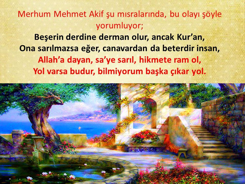 Merhum Mehmet Akif şu mısralarında, bu olayı şöyle yorumluyor; Beşerin derdine derman olur, ancak Kur'an, Ona sarılmazsa eğer, canavardan da beterdir insan, Allah'a dayan, sa'ye sarıl, hikmete ram ol, Yol varsa budur, bilmiyorum başka çıkar yol.