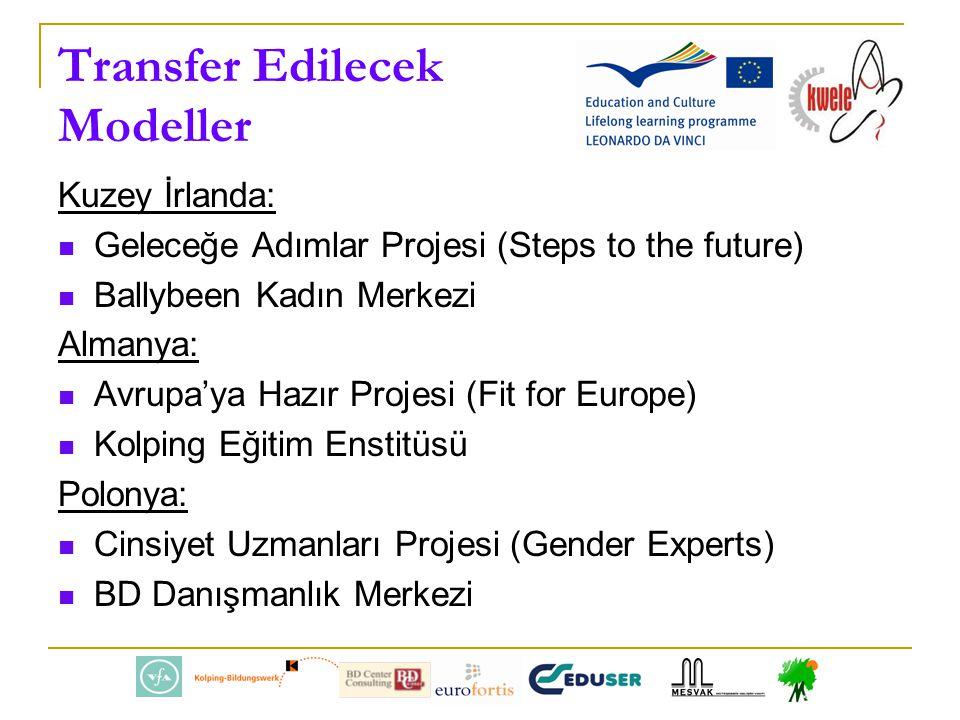 Transfer Edilecek Modeller Kuzey İrlanda: Geleceğe Adımlar Projesi (Steps to the future) Ballybeen Kadın Merkezi Almanya: Avrupa'ya Hazır Projesi (Fit for Europe) Kolping Eğitim Enstitüsü Polonya: Cinsiyet Uzmanları Projesi (Gender Experts) BD Danışmanlık Merkezi