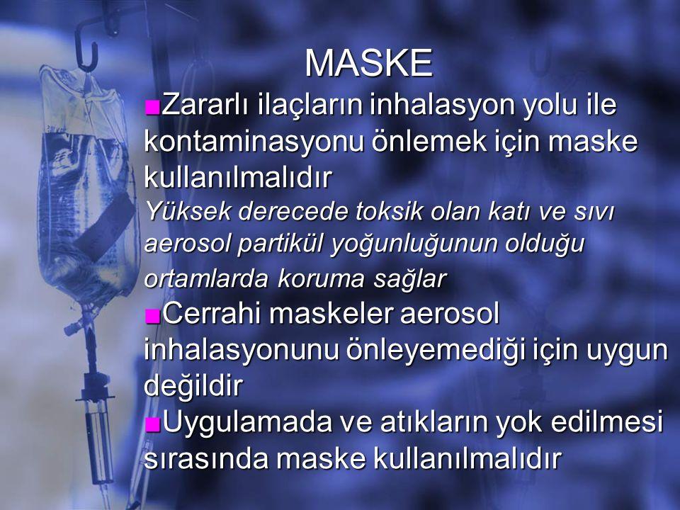 ■Zararlı ilaçların inhalasyon yolu ile kontaminasyonu önlemek için maske kullanılmalıdır Yüksek derecede toksik olan katı ve sıvı aerosol partikül yoğunluğunun olduğu ortamlarda koruma sağlar ■Cerrahi maskeler aerosol inhalasyonunu önleyemediği için uygun değildir ■Uygulamada ve atıkların yok edilmesi sırasında maske kullanılmalıdır MASKE