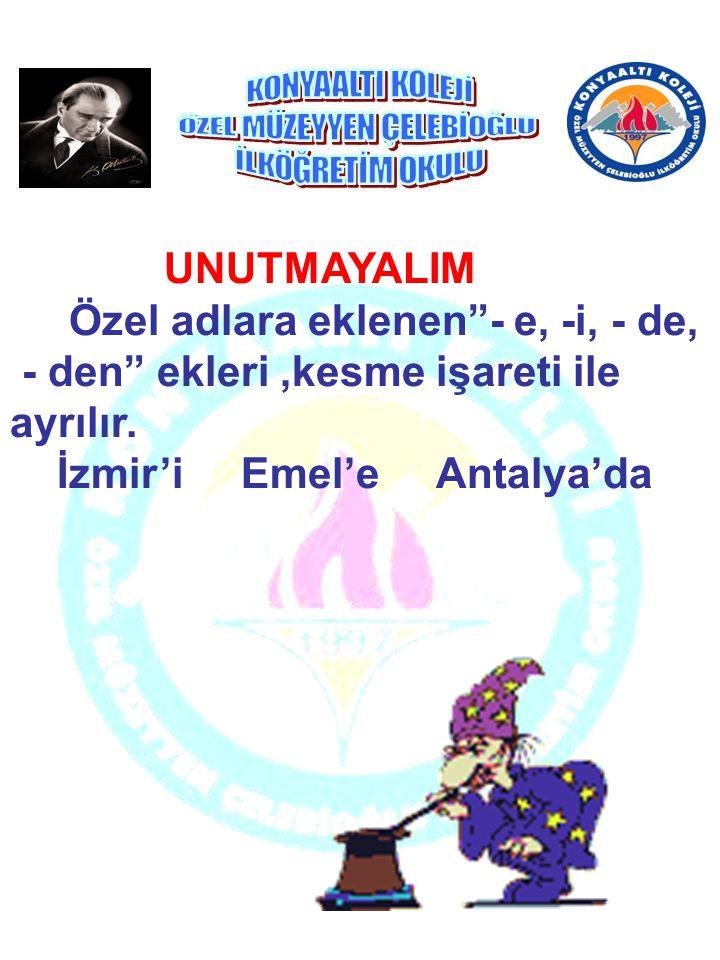 """UNUTMAYALIM Özel adlara eklenen""""- e, -i, - de, - den"""" ekleri,kesme işareti ile ayrılır. İzmir'i Emel'e Antalya'da"""