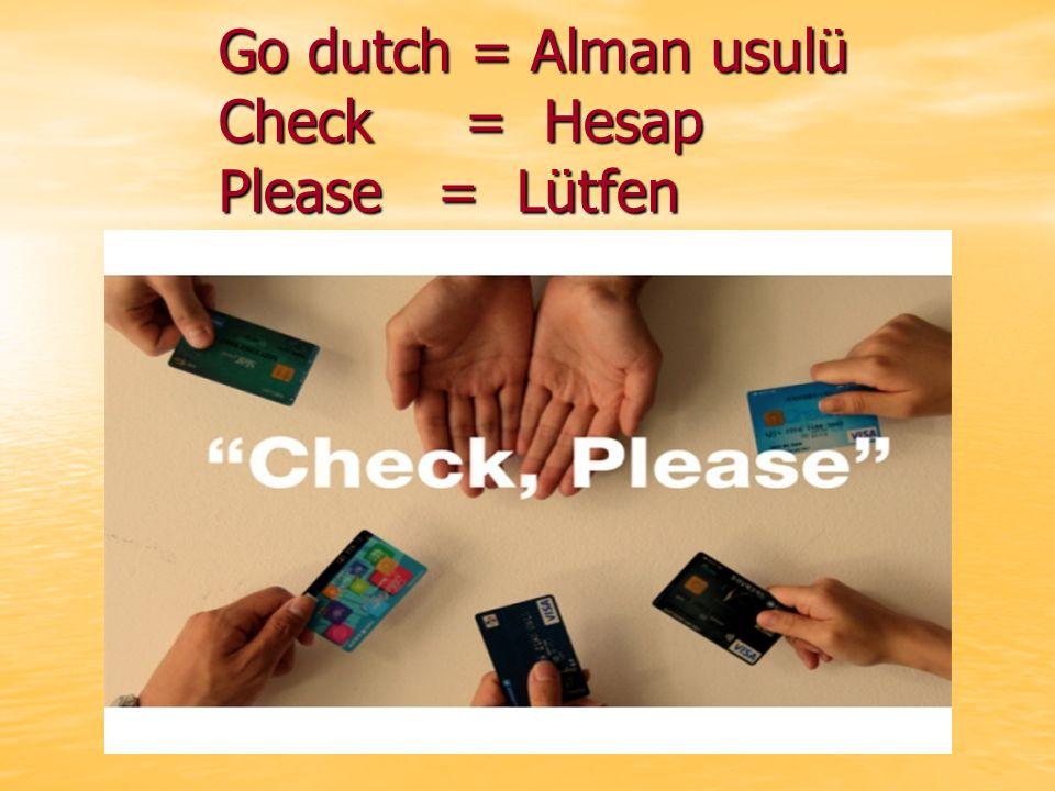 Go dutch = Alman usulü Check = Hesap Please = Lütfen Go dutch = Alman usulü Check = Hesap Please = Lütfen