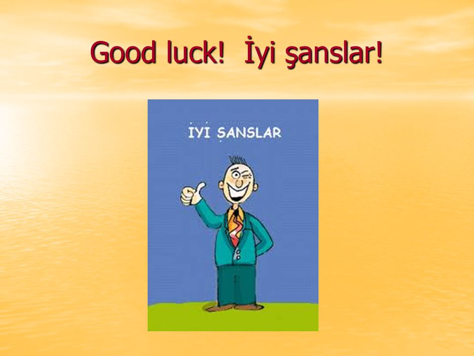 Good luck! İyi şanslar!
