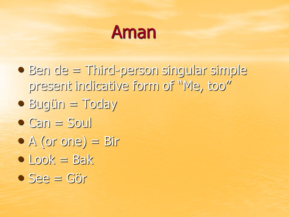 Aman Aman Ben de = Third-person singular simple present indicative form of Me, too Ben de = Third-person singular simple present indicative form of Me, too Bugün = Today Bugün = Today Can = Soul Can = Soul A (or one) = Bir A (or one) = Bir Look = Bak Look = Bak See = Gör See = Gör