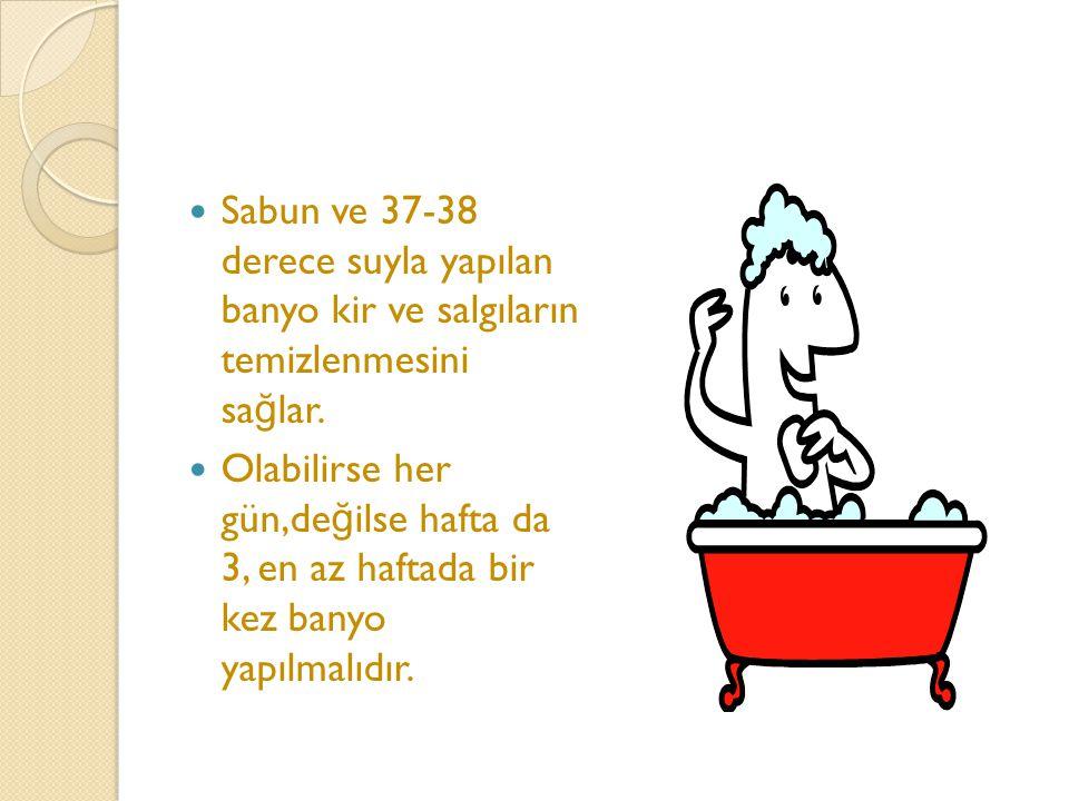 Sabun ve 37-38 derece suyla yapılan banyo kir ve salgıların temizlenmesini sa ğ lar. Olabilirse her gün,de ğ ilse hafta da 3, en az haftada bir kez ba