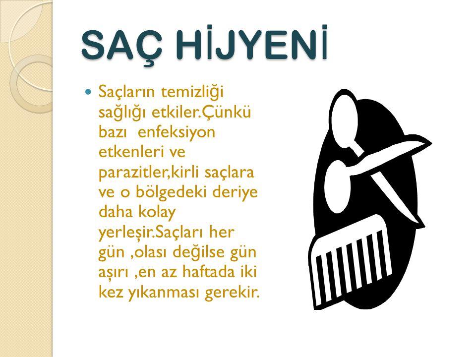 SAÇ H İ JYEN İ Saçların temizli ğ i sa ğ lı ğ ı etkiler.Çünkü bazı enfeksiyon etkenleri ve parazitler,kirli saçlara ve o bölgedeki deriye daha kolay yerleşir.Saçları her gün,olası de ğ ilse gün aşırı,en az haftada iki kez yıkanması gerekir.
