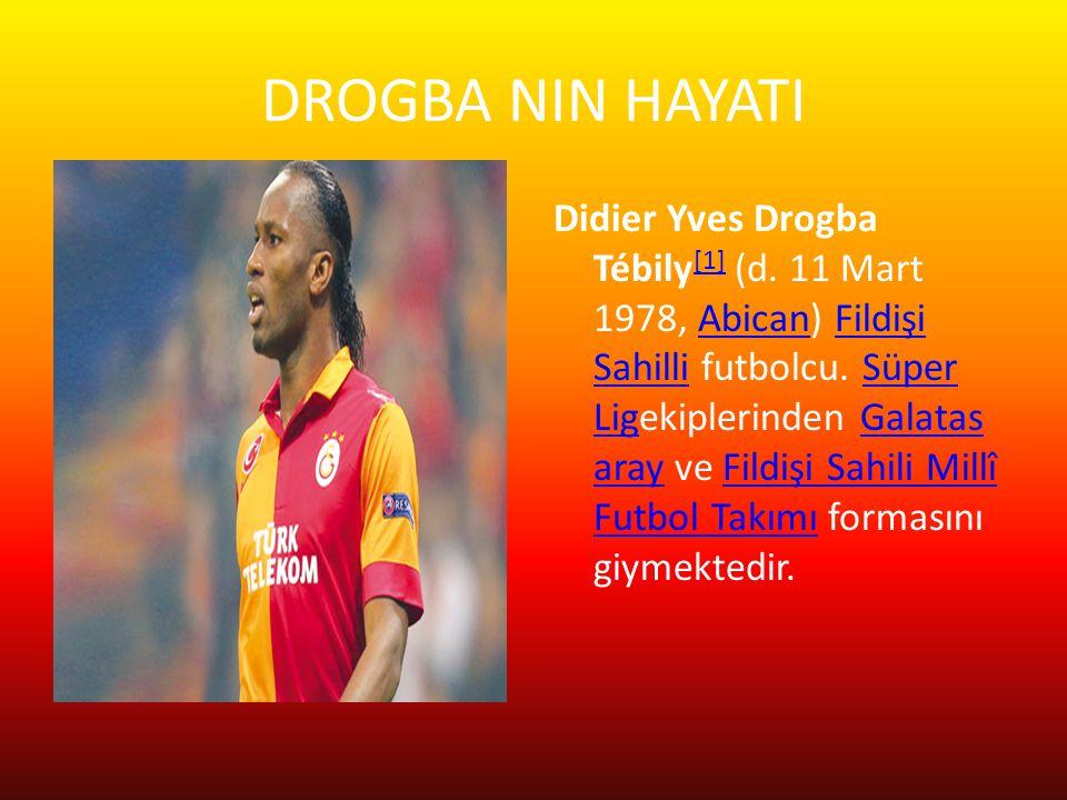 DROGBA NIN HAYATI Didier Yves Drogba Tébily [1] (d. 11 Mart 1978, Abican) Fildişi Sahilli futbolcu. Süper Ligekiplerinden Galatas aray ve Fildişi Sahi