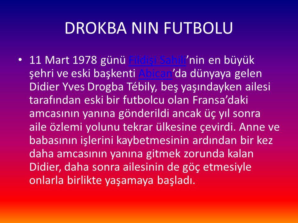 DROKBA NIN FUTBOLU 11 Mart 1978 günü Fildişi Sahili'nin en büyük şehri ve eski başkenti Abican'da dünyaya gelen Didier Yves Drogba Tébily, beş yaşında