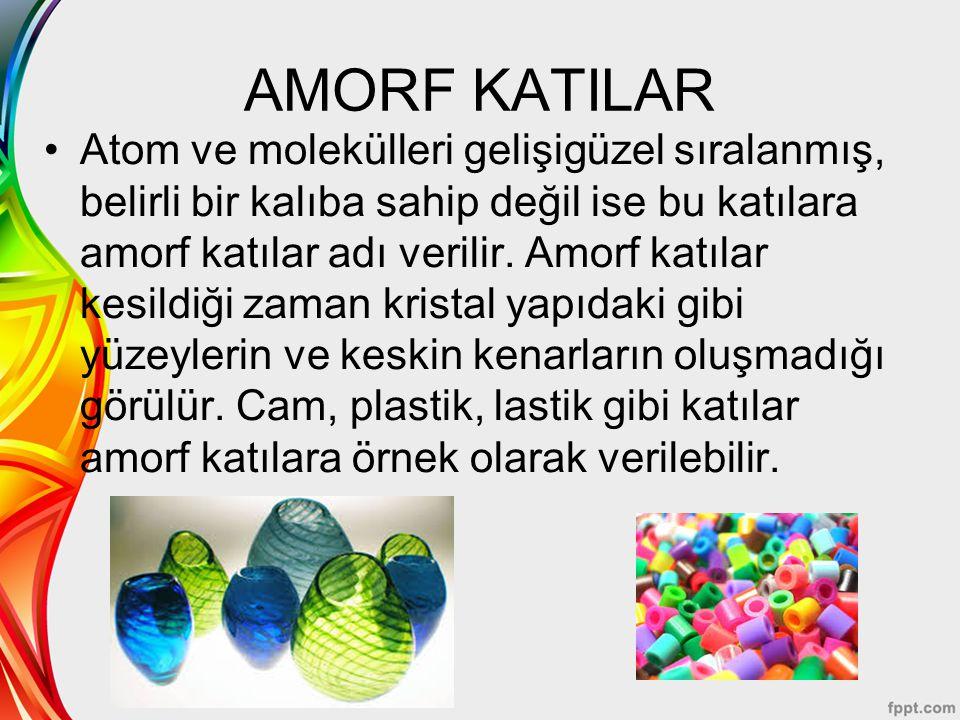 AMORF KATILAR Atom ve molekülleri gelişigüzel sıralanmış, belirli bir kalıba sahip değil ise bu katılara amorf katılar adı verilir. Amorf katılar kesi