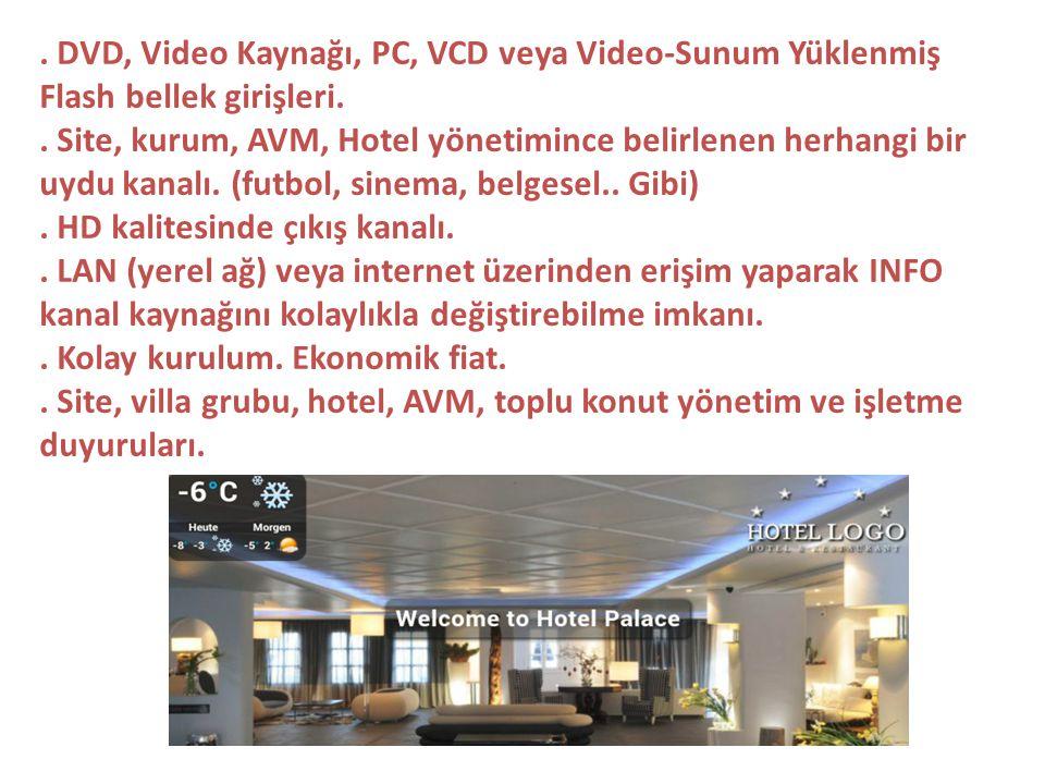 . DVD, Video Kaynağı, PC, VCD veya Video-Sunum Yüklenmiş Flash bellek girişleri.. Site, kurum, AVM, Hotel yönetimince belirlenen herhangi bir uydu kan
