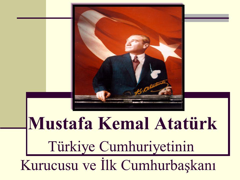 Mustafa Kemal Atatürk Türkiye Cumhuriyetinin Kurucusu ve İlk Cumhurbaşkanı
