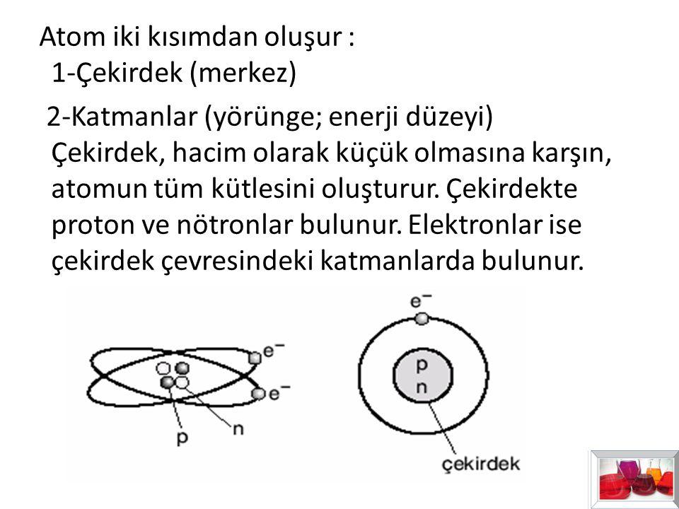 Atom iki kısımdan oluşur : 1-Çekirdek (merkez) 2-Katmanlar (yörünge; enerji düzeyi) Çekirdek, hacim olarak küçük olmasına karşın, atomun tüm kütlesini