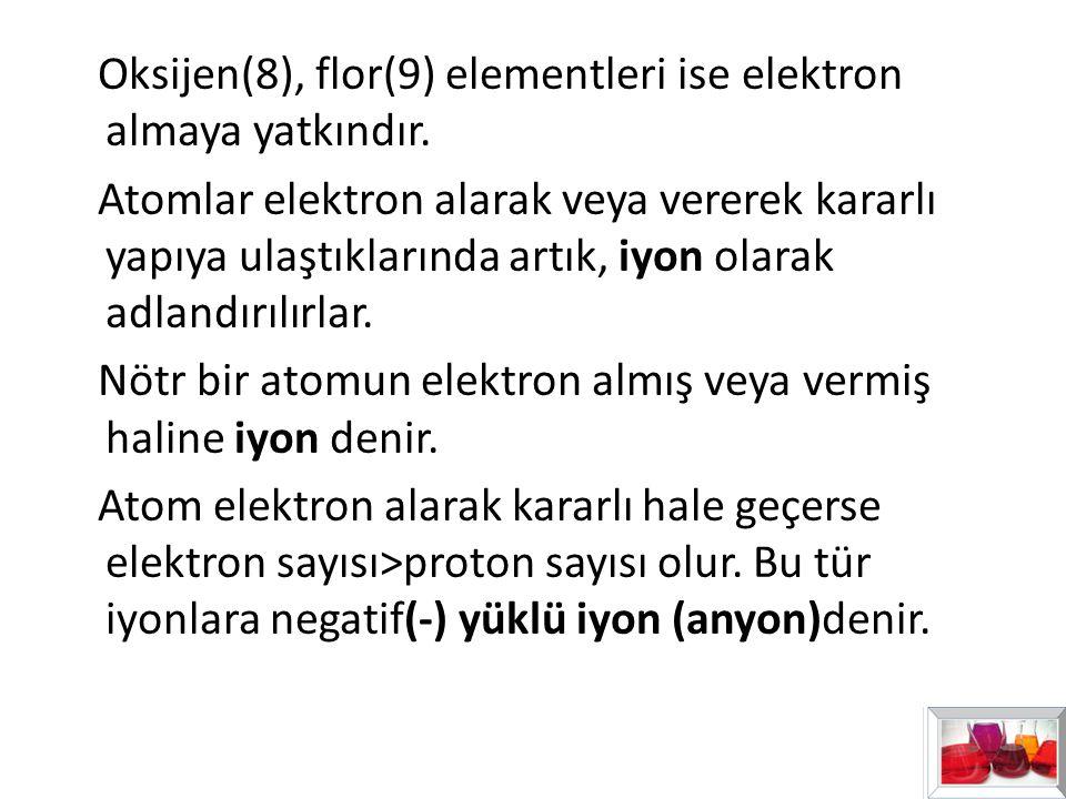Oksijen(8), flor(9) elementleri ise elektron almaya yatkındır. Atomlar elektron alarak veya vererek kararlı yapıya ulaştıklarında artık, iyon olarak a