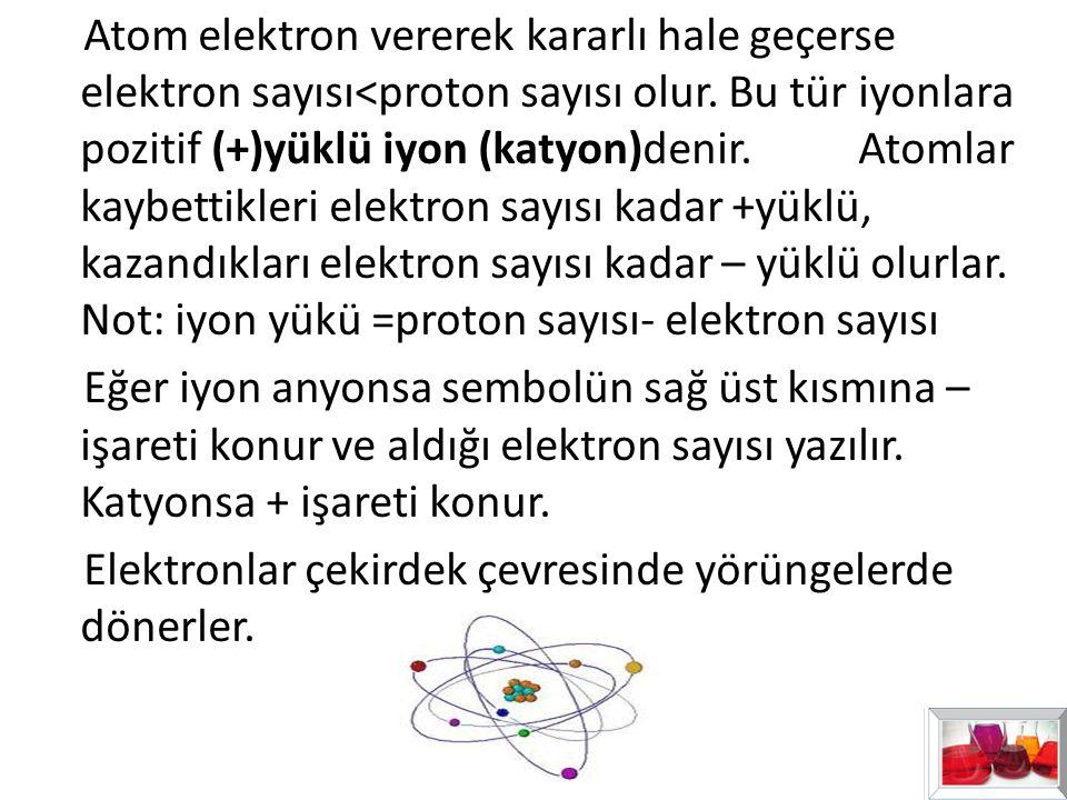 Atom elektron vererek kararlı hale geçerse elektron sayısı<proton sayısı olur. Bu tür iyonlara pozitif (+)yüklü iyon (katyon)denir. Atomlar kaybettikl