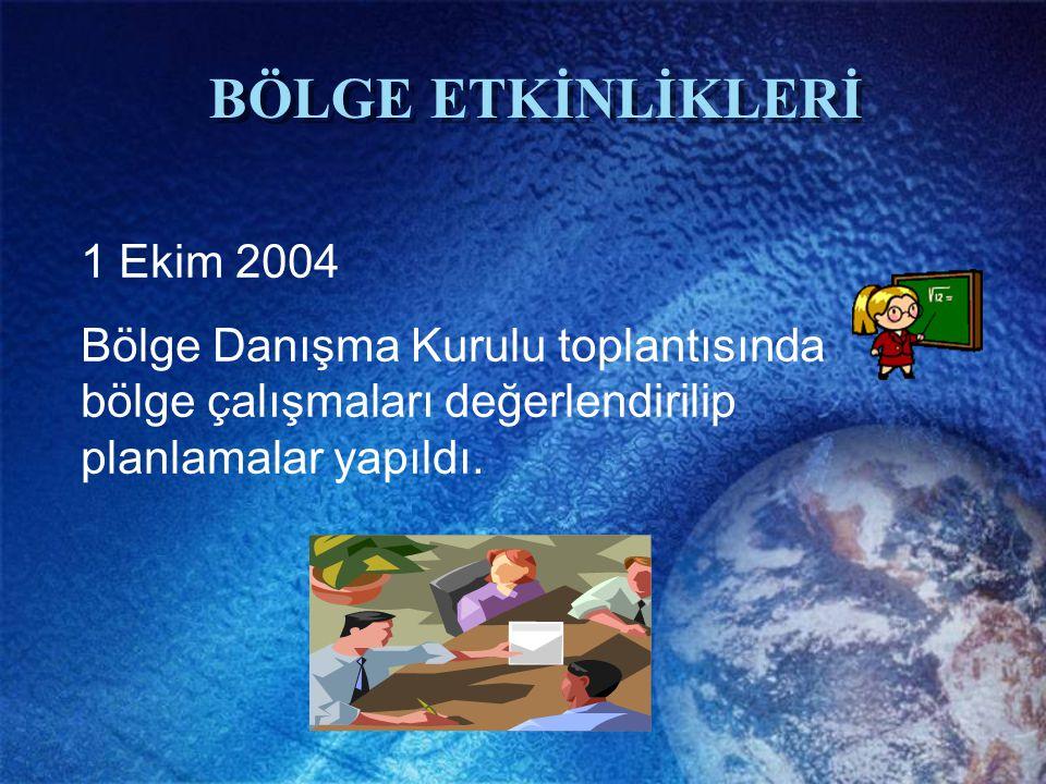 BÖLGE ETKİNLİKLERİ 1 Ekim 2004 Bölge Danışma Kurulu toplantısında bölge çalışmaları değerlendirilip planlamalar yapıldı.