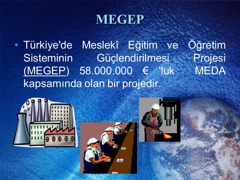 MEGEP Türkiye'de Meslekî Eğitim ve Öğretim Sisteminin Güçlendirilmesi Projesi (MEGEP) 58.000.000 € 'luk MEDA kapsamında olan bir projedir.
