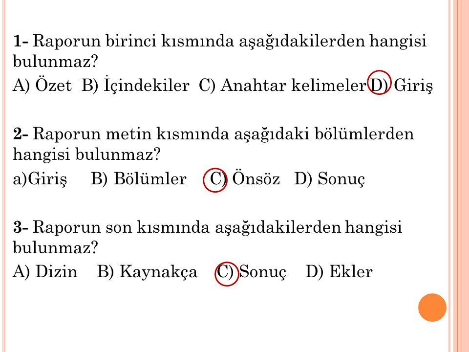 1- Raporun birinci kısmında aşağıdakilerden hangisi bulunmaz? A) Özet B) İçindekiler C) Anahtar kelimeler D) Giriş 2- Raporun metin kısmında aşağıdaki