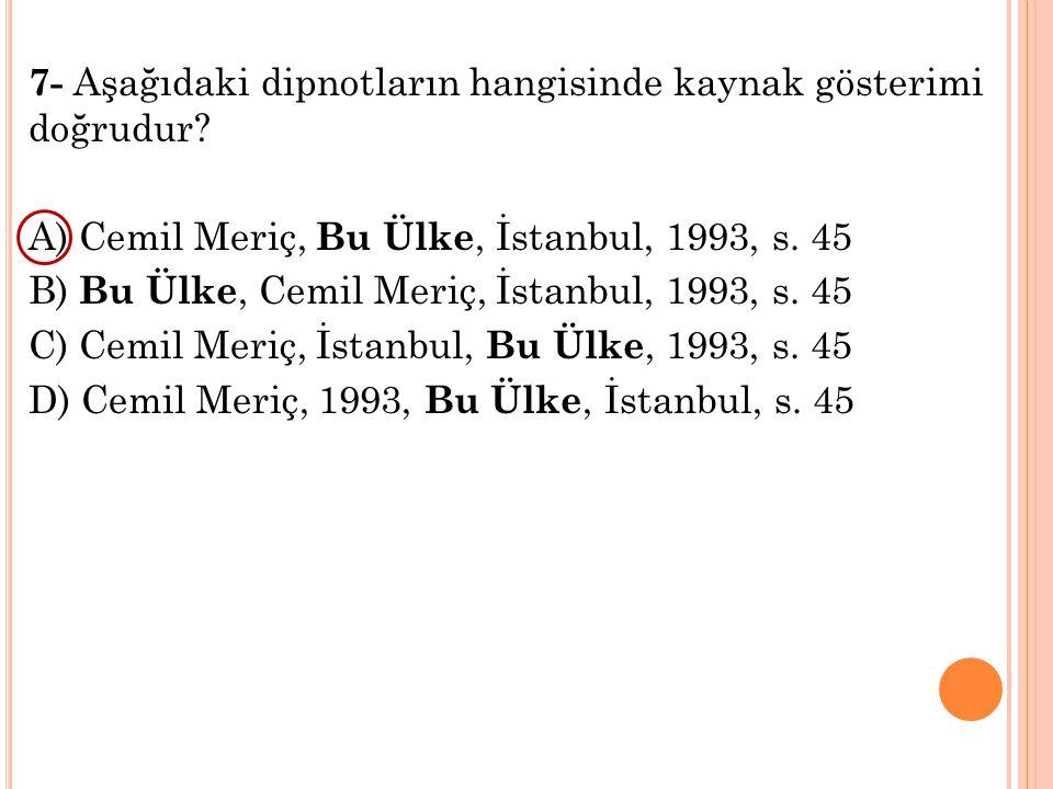 7- Aşağıdaki dipnotların hangisinde kaynak gösterimi doğrudur? A) Cemil Meriç, Bu Ülke, İstanbul, 1993, s. 45 B) Bu Ülke, Cemil Meriç, İstanbul, 1993,